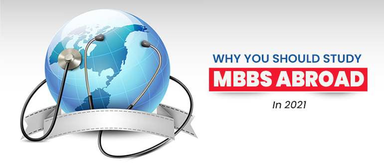 4 Reasons To Study MBBS Abroad in 2021